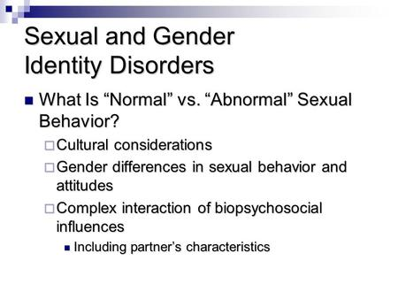 "Sexual and Gender Identity Disorders What Is ""Normal"" vs. ""Abnormal"" Sexual Behavior? What Is ""Normal"" vs. ""Abnormal"" Sexual Behavior?  Cultural considerations."