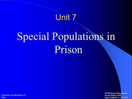 Corrections: An Introduction, 2/e Seiter ©2008 Pearson Education, Inc. Pearson Prentice Hall Upper Saddle River, NJ 07458 Unit 7 Special Populations in.