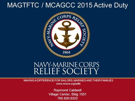 MAKING A DIFFERENCE FOR SAILORS, MARINES AND THEIR FAMILIES www.nmcrs.org/adfd MAGTFTC / MCAGCC 2015 Active Duty Raymond Caldwell Village Center, Bldg.