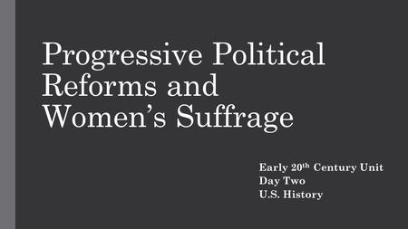 Progressive Political Reforms and Women's Suffrage Early 20 th Century Unit Day Two U.S. History.