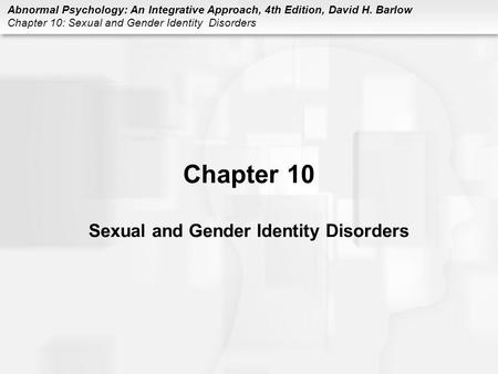 Abnormal Psychology: An Integrative Approach, 4th Edition, David H. Barlow Chapter 10: Sexual and Gender Identity Disorders Chapter 10 Sexual and Gender.