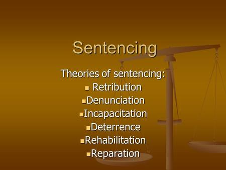 Sentencing Theories of sentencing: Retribution Retribution Denunciation Denunciation Incapacitation Incapacitation Deterrence Deterrence Rehabilitation.