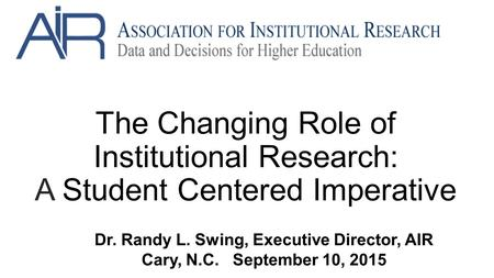 The Changing Role of Institutional Research: A Student Centered Imperative Dr. Randy L. Swing, Executive Director, AIR Cary, N.C. September 10, 2015.