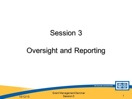 Grant Management Seminar Session 3 1 Session 3 Oversight and Reporting 10/12/13.