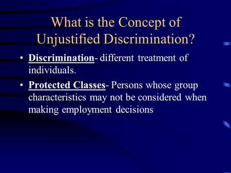 What is the Concept of Unjustified Discrimination? Discrimination- different treatment of individuals. Protected Classes- Persons whose group characteristics.