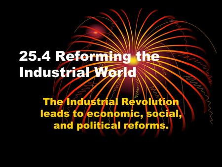 25.4 Reforming the Industrial World The Industrial Revolution leads to economic, social, and political reforms.