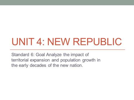 UNIT 4: NEW REPUBLIC Standard 6: Goal Analyze the impact of territorial expansion and population growth in the early decades of the new nation.