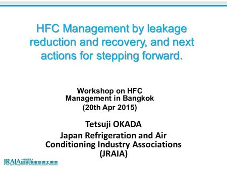 HFC Management by leakage reduction and recovery, and next actions for stepping forward. Tetsuji OKADA Japan Refrigeration and Air Conditioning Industry.