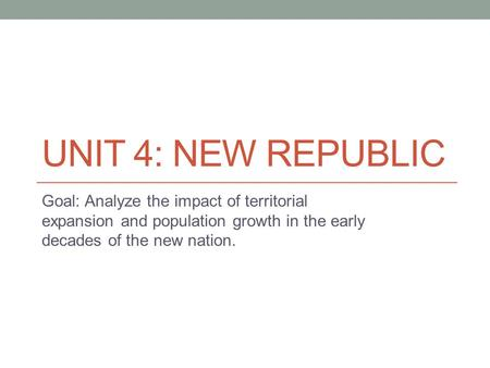 UNIT 4: NEW REPUBLIC Goal: Analyze the impact of territorial expansion and population growth in the early decades of the new nation.