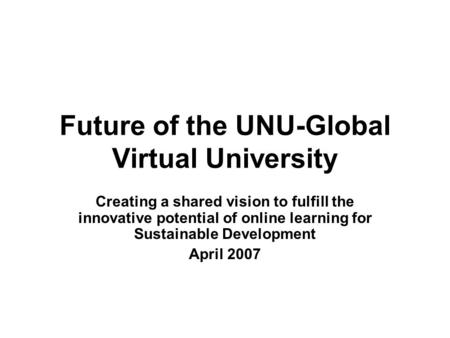 Future of the UNU-Global Virtual University Creating a shared vision to fulfill the innovative potential of online learning for Sustainable Development.