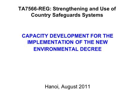 TA7566-REG: Strengthening and Use of Country Safeguards Systems CAPACITY DEVELOPMENT FOR THE IMPLEMENTATION OF THE NEW ENVIRONMENTAL DECREE Hanoi, August.
