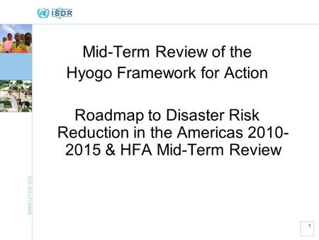 Www.unisdr.org 1 Mid-Term Review of the Hyogo Framework for Action Roadmap to Disaster Risk Reduction in the Americas 2010- 2015 & HFA Mid-Term Review.