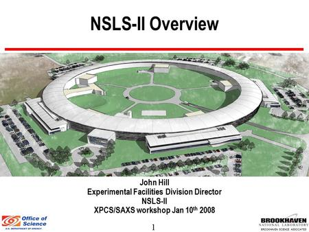 1 BROOKHAVEN SCIENCE ASSOCIATES NSLS-II Overview John Hill Experimental Facilities Division Director NSLS-II XPCS/SAXS workshop Jan 10 th 2008.