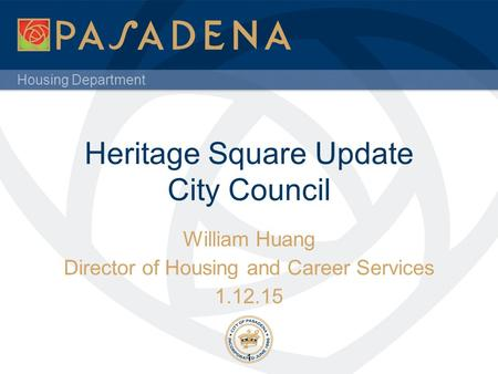 Housing Department Heritage Square Update City Council William Huang Director of Housing and Career Services 1.12.15 1.
