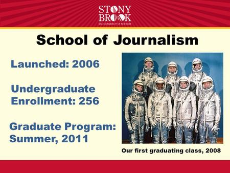 School of Journalism Launched: 2006 Undergraduate Enrollment: 256 Graduate Program: Summer, 2011 Our first graduating class, 2008.
