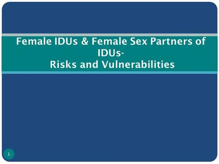 Female IDUs & Female Sex Partners of IDUs- Risks and Vulnerabilities 1.