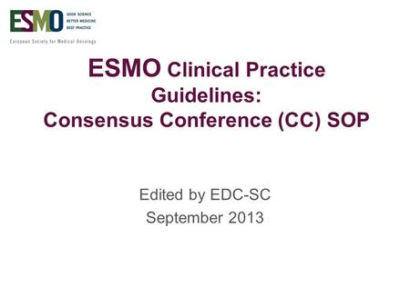 ESMO Clinical Practice Guidelines: Consensus Conference (CC) SOP Edited by EDC-SC September 2013.