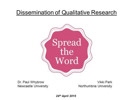 Dissemination of Qualitative Research 24 th April 2015 Dr. Paul Whybrow Newcastle University Vikki Park Northumbria University.