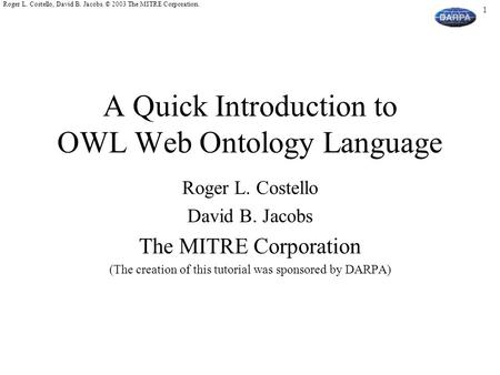 1 Roger L. Costello, David B. Jacobs. © 2003 The MITRE Corporation. A Quick Introduction to OWL Web Ontology Language Roger L. Costello David B. Jacobs.