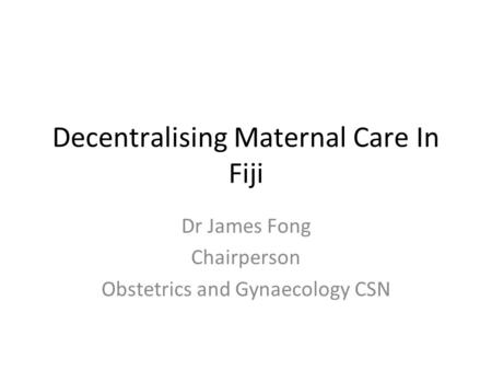 Decentralising Maternal Care In Fiji Dr James Fong Chairperson Obstetrics and Gynaecology CSN.