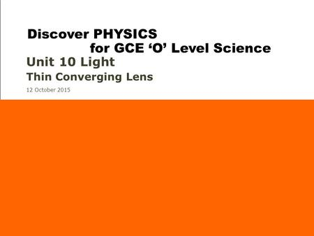 12 October 2015 Unit 10 Light Thin Converging Lens Discover PHYSICS for GCE 'O' Level Science.