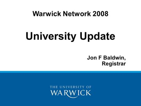 University Update Jon F Baldwin, Registrar Warwick Network 2008.
