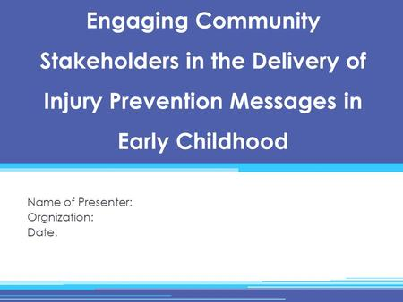 Engaging Community Stakeholders in the Delivery of Injury Prevention Messages in Early Childhood Name of Presenter: Orgnization: Date: