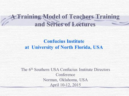 A Training Model of Teachers Training and Series of Lectures Confucius Institute at University of North Florida, USA The 6 th Southern USA Confucius Institute.