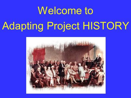 Welcome to Adapting Project HISTORY Please turn off your cell phones.