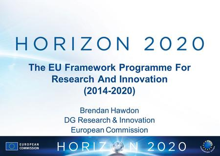 The EU Framework Programme For Research And Innovation (2014-2020) Brendan Hawdon DG Research & Innovation European Commission.
