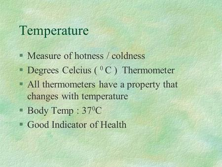 Temperature §Measure of hotness / coldness §Degrees Celcius ( 0 C ) Thermometer §All thermometers have a property that changes with temperature §Body Temp.