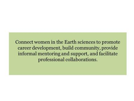 Connect women in the Earth sciences to promote career development, build community, provide informal mentoring and support, and facilitate professional.