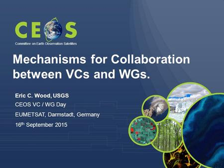 Eric C. Wood, USGS CEOS VC / WG Day EUMETSAT, Darmstadt, Germany 16 th September 2015 Committee on Earth Observation Satellites Mechanisms for Collaboration.