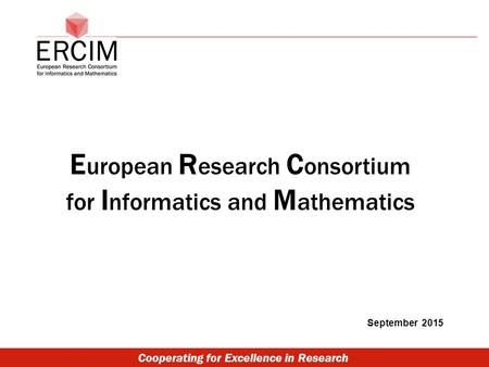 Cooperating for Excellence in Research E uropean R esearch C onsortium for I nformatics and M athematics September 2015.