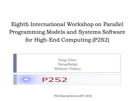 Eighth International Workshop on Parallel Programming Models and Systems Software for High-End Computing (P2S2) Yong Chen PavanBalaji Abhinav Vishnu P2S2.