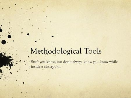 Methodological Tools Stuff you know, but don't always know you know while inside a classroom.
