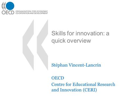 Skills for innovation: a quick overview Stéphan Vincent-Lancrin OECD Centre for Educational Research and Innovation (CERI)