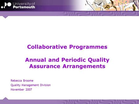 Collaborative Programmes Annual and Periodic Quality Assurance Arrangements Rebecca Broome Quality Management Division November 2007.