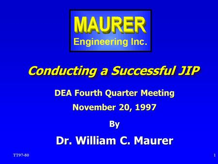 TT97-801 Conducting a Successful JIP By Dr. William C. Maurer DEA Fourth Quarter Meeting November 20, 1997.