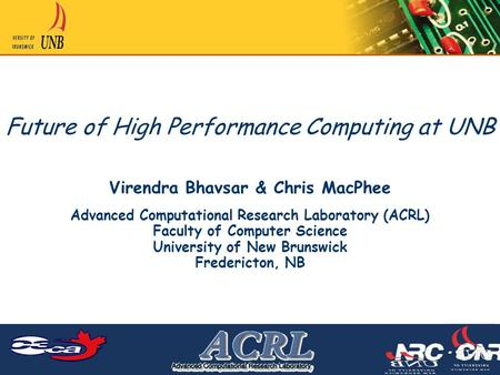 Future of High Performance Computing at UNB Virendra Bhavsar & Chris MacPhee Advanced Computational Research Laboratory (ACRL) Faculty of Computer Science.