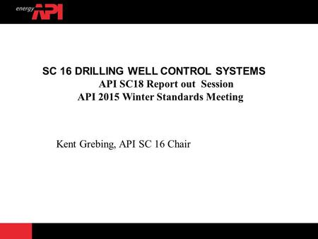 SC 16 DRILLING WELL CONTROL SYSTEMS API SC18 Report out Session API 2015 Winter Standards Meeting Kent Grebing, API SC 16 Chair.