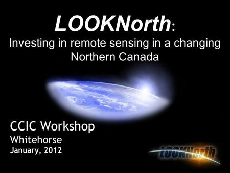 CCIC Workshop Whitehorse January, 2012 LOOKNorth : Investing in remote sensing in a changing Northern Canada.