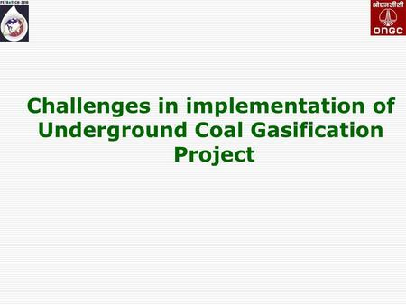 Challenges <strong>in</strong> implementation of Underground Coal Gasification Project.