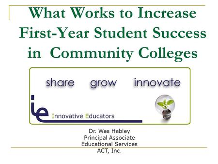 What Works to Increase First-Year Student Success in Community Colleges Dr. Wes Habley Principal Associate Educational Services ACT, Inc.