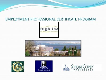 EMPLOYMENT PROFESSIONAL CERTIFICATE PROGRAM. PROGRAM SPONSORS Offered through Highline Community College Professional Technical Programs, Human Services.