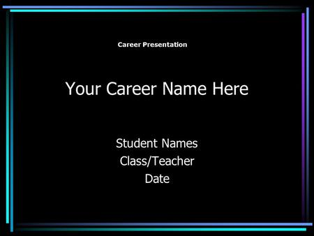Your Career Name Here Student Names Class/Teacher Date Career Presentation.