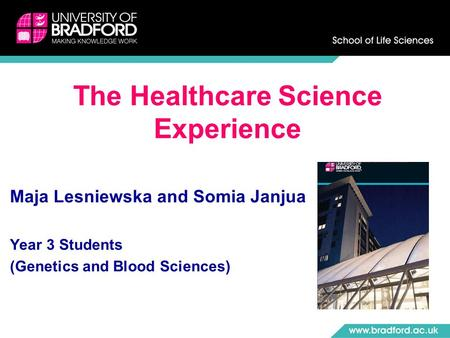 Maja Lesniewska and Somia Janjua Year 3 Students (Genetics and Blood Sciences) The Healthcare Science Experience.