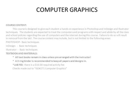 COMPUTER GRAPHICS COURSE CONTENT: This course is designed to give each student a hands on experience in Photoshop and InDesign and Illustrator techniques.
