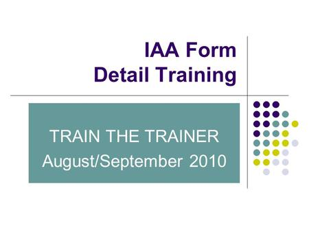 IAA Form Detail Training TRAIN THE TRAINER August/September 2010.