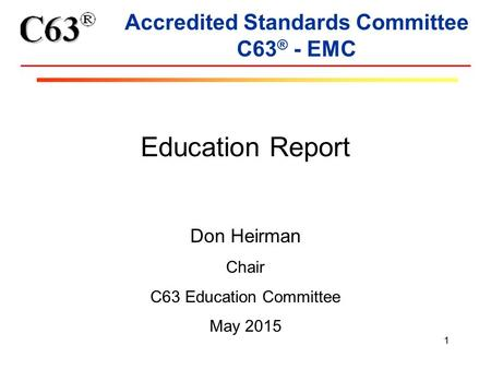 1 Accredited Standards Committee C63 ® - EMC Education Report Don Heirman Chair C63 Education Committee May 2015.